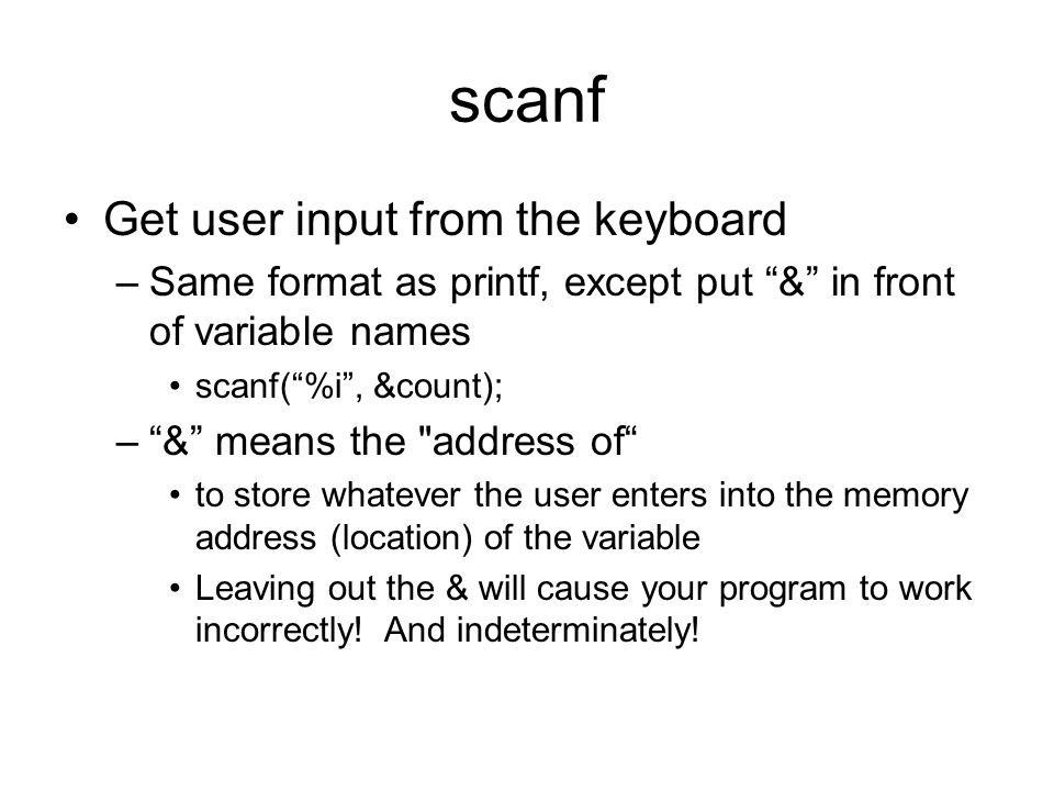 scanf Get user input from the keyboard –Same format as printf, except put & in front of variable names scanf( %i , &count); – & means the address of to store whatever the user enters into the memory address (location) of the variable Leaving out the & will cause your program to work incorrectly.