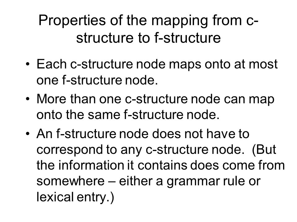 Properties of the mapping from c- structure to f-structure Each c-structure node maps onto at most one f-structure node.