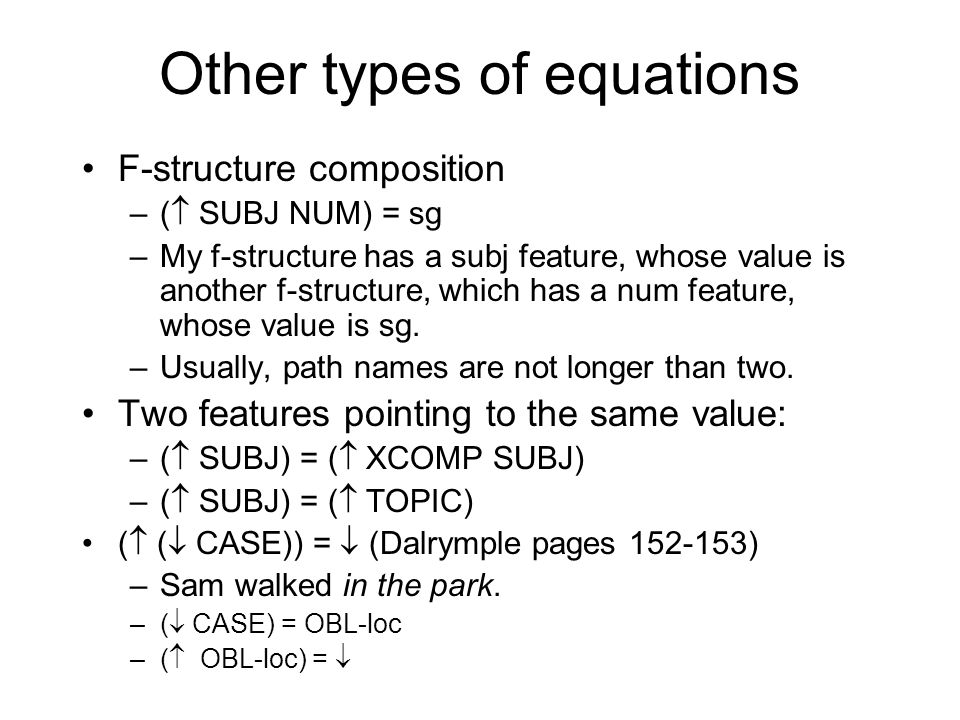Other types of equations F-structure composition –(  SUBJ NUM) = sg –My f-structure has a subj feature, whose value is another f-structure, which has a num feature, whose value is sg.
