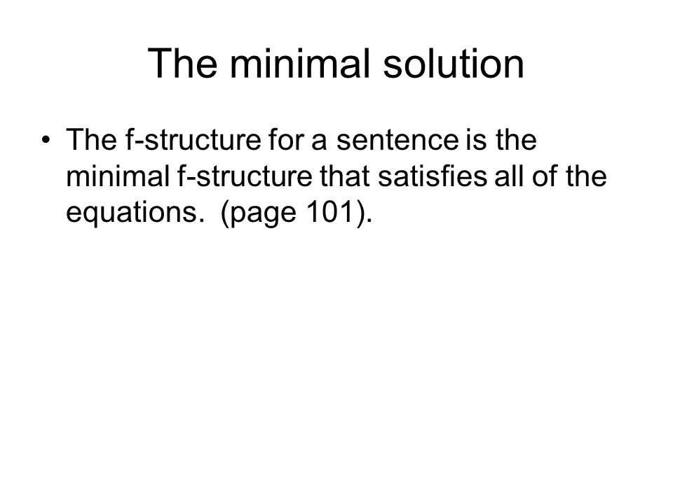 The minimal solution The f-structure for a sentence is the minimal f-structure that satisfies all of the equations.