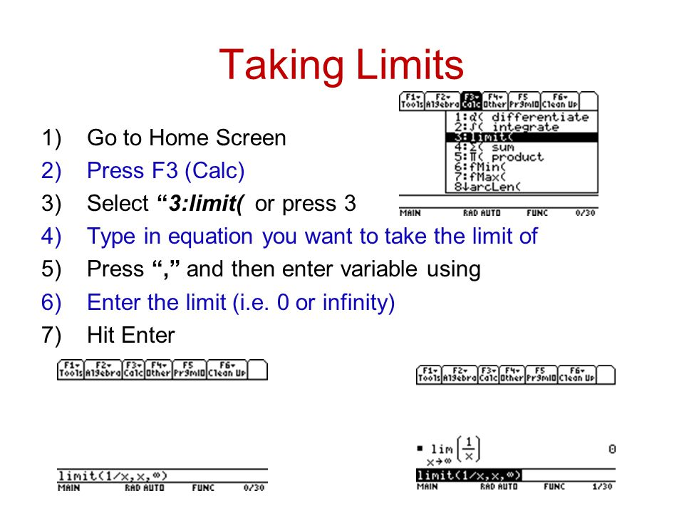 Taking Limits 1)Go to Home Screen 2)Press F3 (Calc) 3)Select 3:limit( or press 3 4)Type in equation you want to take the limit of 5)Press , and then enter variable using 6)Enter the limit (i.e.