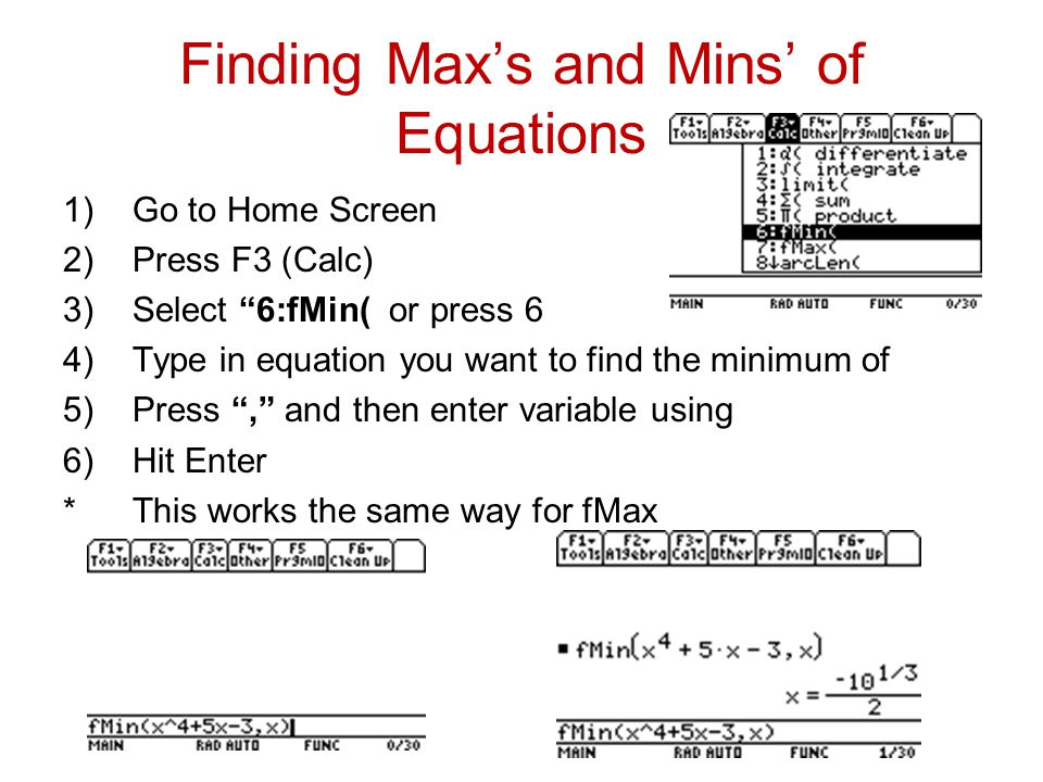 Finding Max's and Mins' of Equations 1)Go to Home Screen 2)Press F3 (Calc) 3)Select 6:fMin( or press 6 4)Type in equation you want to find the minimum of 5)Press , and then enter variable using 6)Hit Enter *This works the same way for fMax
