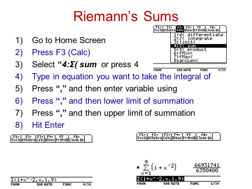 Riemann's Sums 1)Go to Home Screen 2)Press F3 (Calc) 3)Select 4:Σ( sum or press 4 4)Type in equation you want to take the integral of 5)Press , and then enter variable using 6)Press , and then lower limit of summation 7)Press , and then upper limit of summation 8)Hit Enter