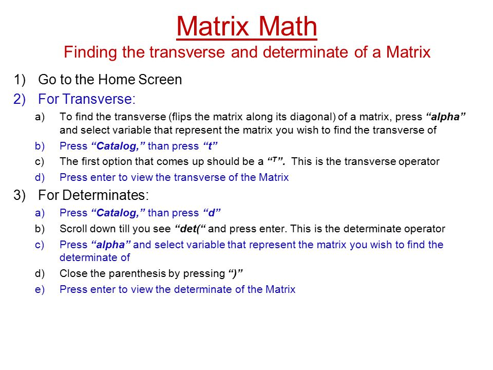 Matrix Math Finding the transverse and determinate of a Matrix 1)Go to the Home Screen 2)For Transverse: a)To find the transverse (flips the matrix along its diagonal) of a matrix, press alpha and select variable that represent the matrix you wish to find the transverse of b)Press Catalog, than press t c)The first option that comes up should be a T .