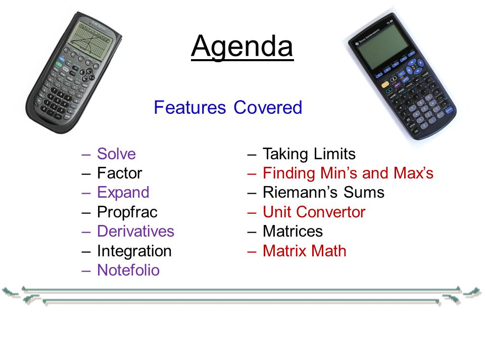 Agenda –Solve –Factor –Expand –Propfrac –Derivatives –Integration –Notefolio Features Covered –Taking Limits –Finding Min's and Max's –Riemann's Sums –Unit Convertor –Matrices –Matrix Math Features Covered