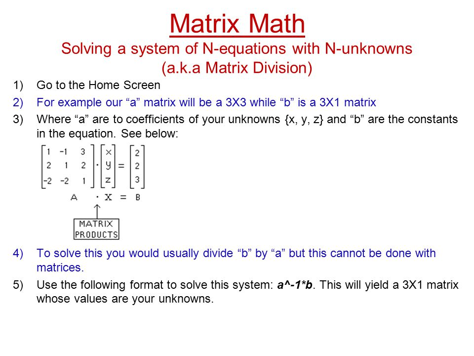 Matrix Math Solving a system of N-equations with N-unknowns (a.k.a Matrix Division) 1)Go to the Home Screen 2)For example our a matrix will be a 3X3 while b is a 3X1 matrix 3)Where a are to coefficients of your unknowns {x, y, z} and b are the constants in the equation.