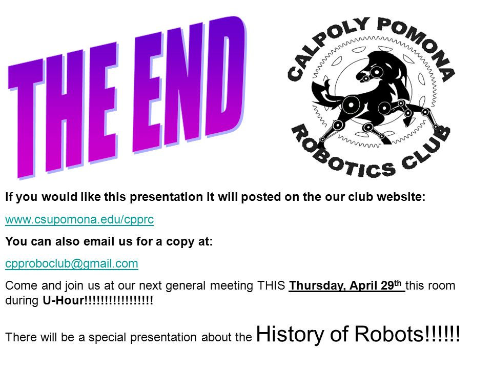 If you would like this presentation it will posted on the our club website: www.csupomona.edu/cpprc You can also email us for a copy at: cpproboclub@gmail.com Come and join us at our next general meeting THIS Thursday, April 29 th this room during U-Hour!!!!!!!!!!!!!!!!.