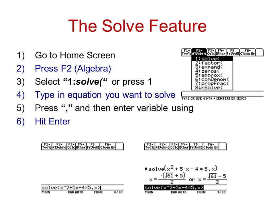 The Solve Feature 1)Go to Home Screen 2)Press F2 (Algebra) 3)Select 1:solve( or press 1 4)Type in equation you want to solve 5)Press , and then enter variable using 6)Hit Enter