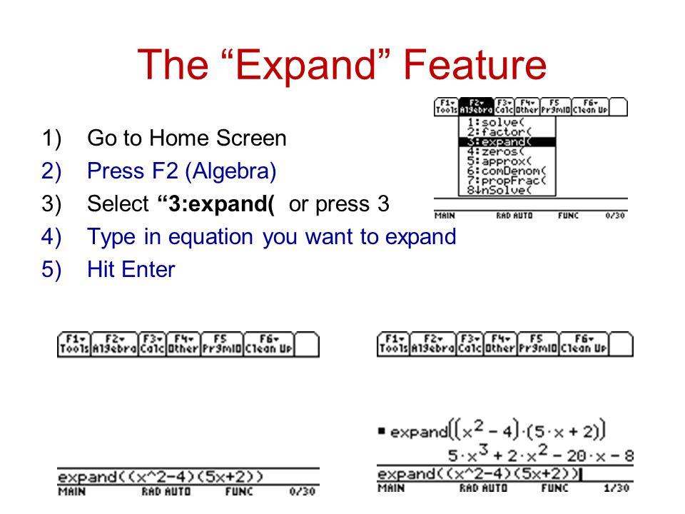 The Expand Feature 1)Go to Home Screen 2)Press F2 (Algebra) 3)Select 3:expand( or press 3 4)Type in equation you want to expand 5)Hit Enter
