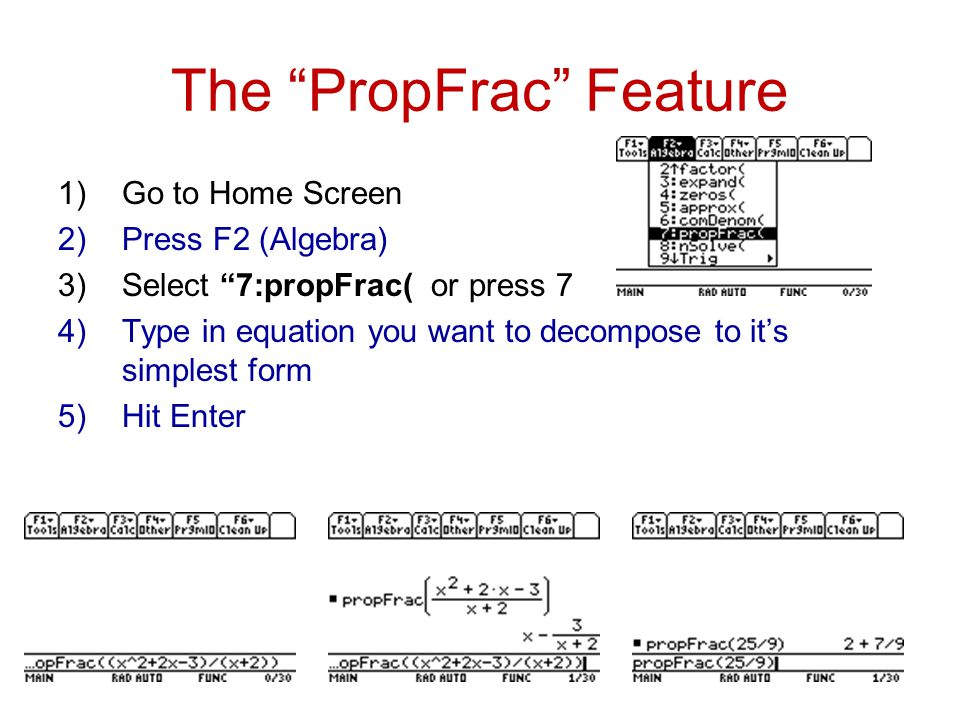 The PropFrac Feature 1)Go to Home Screen 2)Press F2 (Algebra) 3)Select 7:propFrac( or press 7 4)Type in equation you want to decompose to it's simplest form 5)Hit Enter
