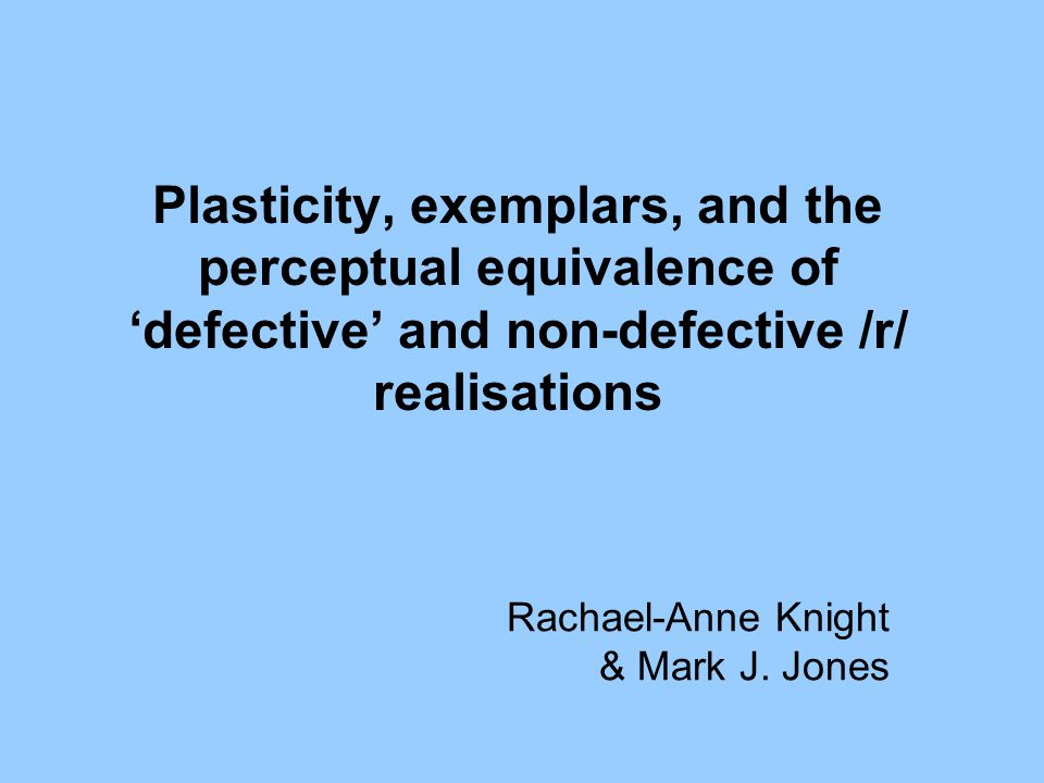 Plasticity, exemplars, and the perceptual equivalence of 'defective' and non-defective /r/ realisations Rachael-Anne Knight & Mark J.