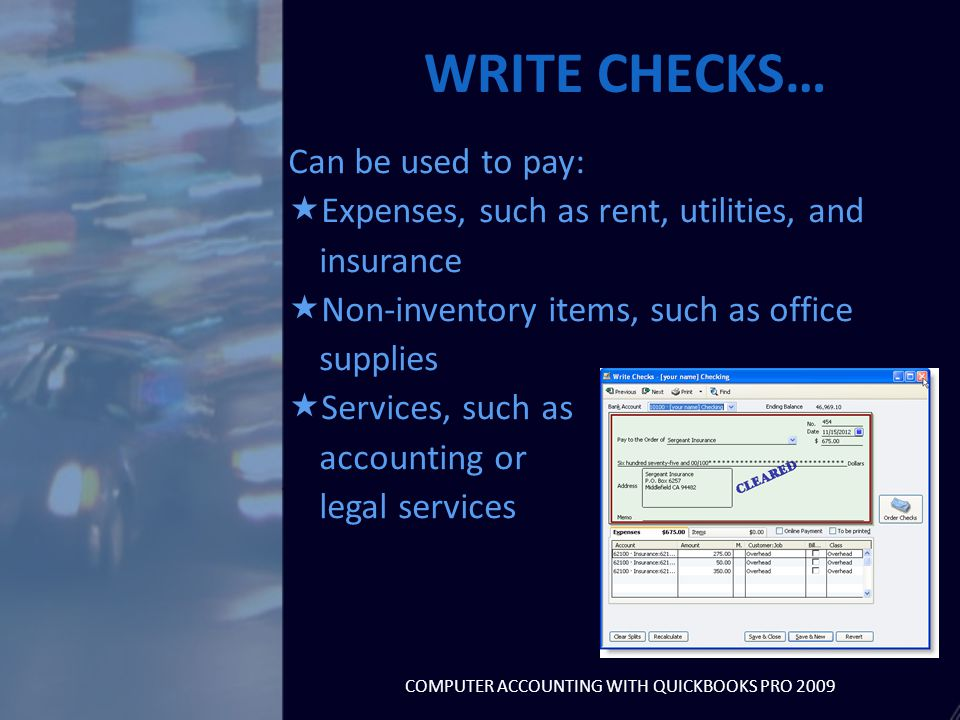 Can be used to pay:  Expenses, such as rent, utilities, and insurance  Non-inventory items, such as office supplies  Services, such as accounting or legal services WRITE CHECKS… COMPUTER ACCOUNTING WITH QUICKBOOKS PRO 2009