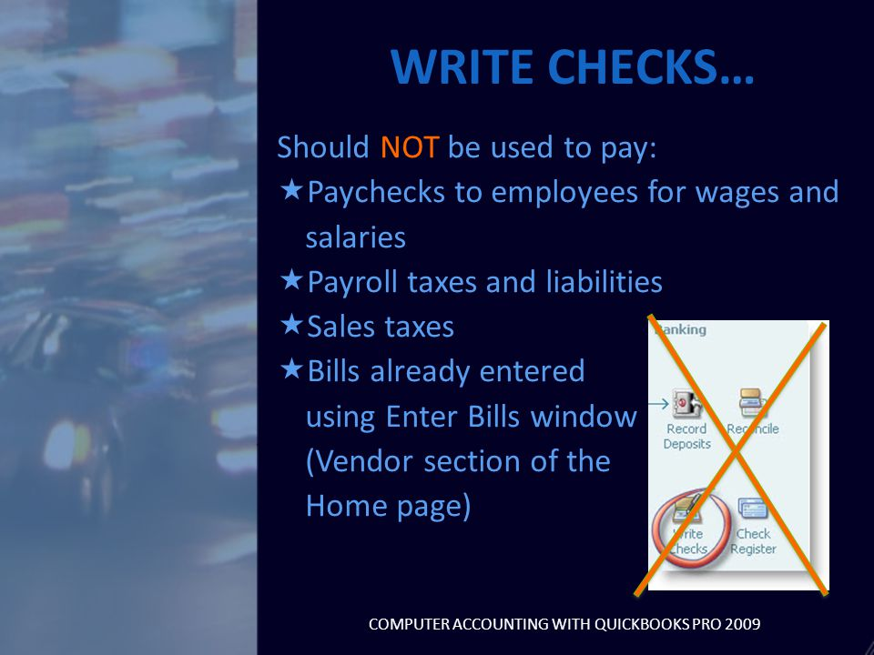 Should NOT be used to pay:  Paychecks to employees for wages and salaries  Payroll taxes and liabilities  Sales taxes  Bills already entered using Enter Bills window (Vendor section of the Home page) WRITE CHECKS… COMPUTER ACCOUNTING WITH QUICKBOOKS PRO 2009