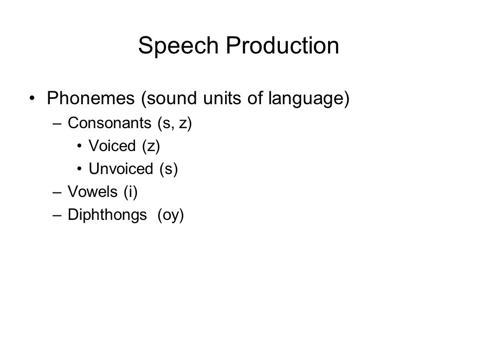 Speech Production Phonemes (sound units of language) –Consonants (s, z) Voiced (z) Unvoiced (s) –Vowels (i) –Diphthongs (oy)