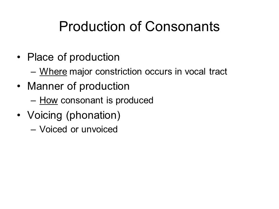 Production of Consonants Place of production –Where major constriction occurs in vocal tract Manner of production –How consonant is produced Voicing (phonation) –Voiced or unvoiced
