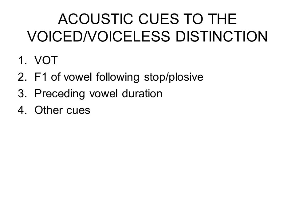 ACOUSTIC CUES TO THE VOICED/VOICELESS DISTINCTION 1.VOT 2.F1 of vowel following stop/plosive 3.Preceding vowel duration 4.Other cues