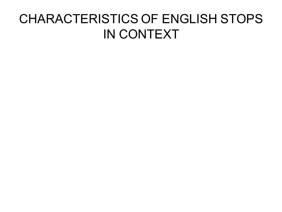 CHARACTERISTICS OF ENGLISH STOPS IN CONTEXT