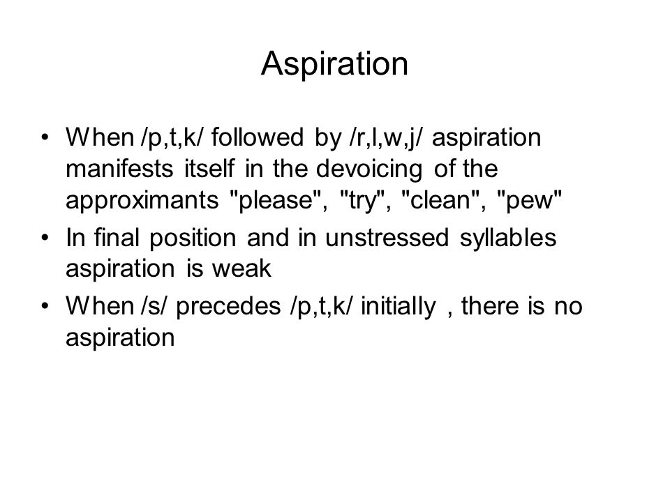 Aspiration When /p,t,k/ followed by /r,l,w,j/ aspiration manifests itself in the devoicing of the approximants please , try , clean , pew In final position and in unstressed syllables aspiration is weak When /s/ precedes /p,t,k/ initially, there is no aspiration