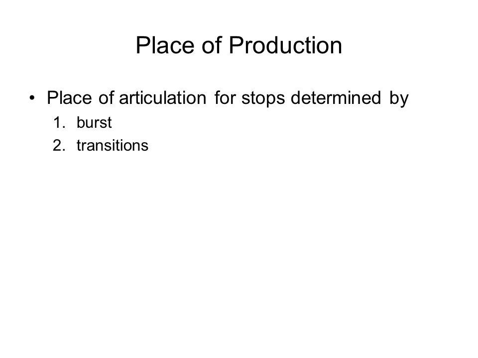 Place of Production Place of articulation for stops determined by 1.burst 2.transitions