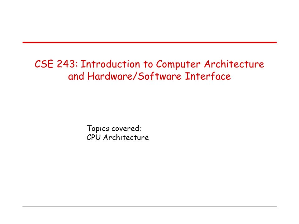 Topics covered: CPU Architecture CSE 243: Introduction to Computer Architecture and Hardware/Software Interface