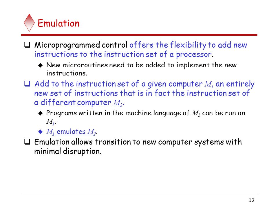 13 Emulation  Microprogrammed control offers the flexibility to add new instructions to the instruction set of a processor.