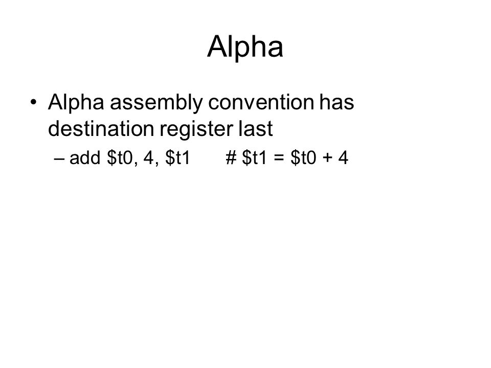 Alpha Alpha assembly convention has destination register last –add $t0, 4, $t1# $t1 = $t0 + 4
