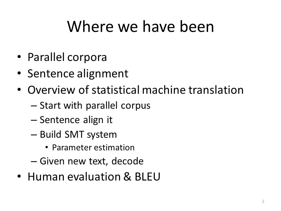 2 Where we have been Parallel corpora Sentence alignment Overview of statistical machine translation – Start with parallel corpus – Sentence align it – Build SMT system Parameter estimation – Given new text, decode Human evaluation & BLEU