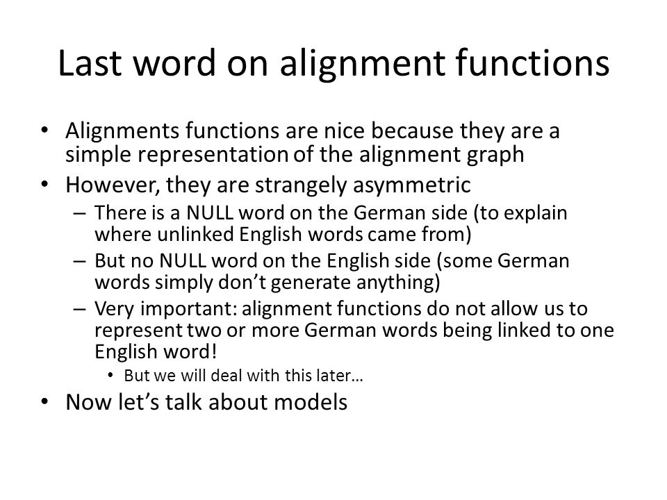 Last word on alignment functions Alignments functions are nice because they are a simple representation of the alignment graph However, they are strangely asymmetric – There is a NULL word on the German side (to explain where unlinked English words came from) – But no NULL word on the English side (some German words simply don't generate anything) – Very important: alignment functions do not allow us to represent two or more German words being linked to one English word.