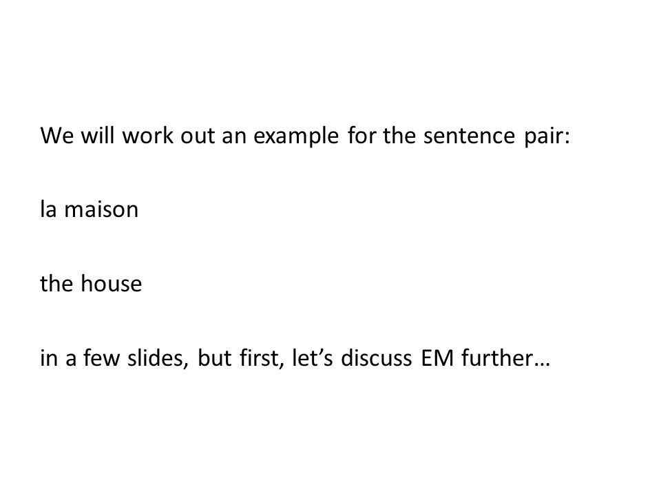 We will work out an example for the sentence pair: la maison the house in a few slides, but first, let's discuss EM further…