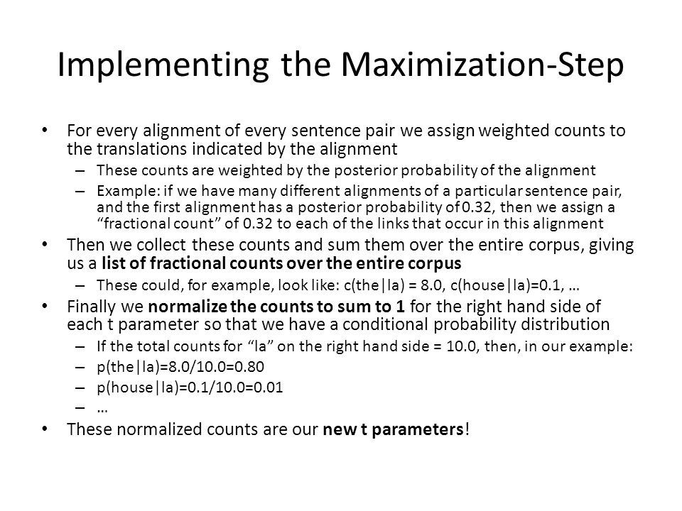 Implementing the Maximization-Step For every alignment of every sentence pair we assign weighted counts to the translations indicated by the alignment – These counts are weighted by the posterior probability of the alignment – Example: if we have many different alignments of a particular sentence pair, and the first alignment has a posterior probability of 0.32, then we assign a fractional count of 0.32 to each of the links that occur in this alignment Then we collect these counts and sum them over the entire corpus, giving us a list of fractional counts over the entire corpus – These could, for example, look like: c(the|la) = 8.0, c(house|la)=0.1, … Finally we normalize the counts to sum to 1 for the right hand side of each t parameter so that we have a conditional probability distribution – If the total counts for la on the right hand side = 10.0, then, in our example: – p(the|la)=8.0/10.0=0.80 – p(house|la)=0.1/10.0=0.01 – … These normalized counts are our new t parameters!