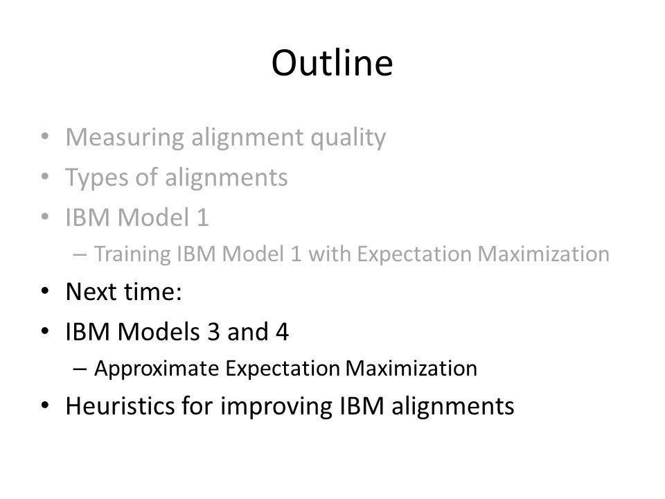 Outline Measuring alignment quality Types of alignments IBM Model 1 – Training IBM Model 1 with Expectation Maximization Next time: IBM Models 3 and 4 – Approximate Expectation Maximization Heuristics for improving IBM alignments