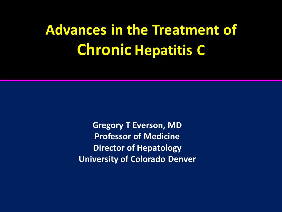Advances in the Treatment of Chronic Hepatitis C Gregory T Everson, MD Professor of Medicine Director of Hepatology University of Colorado Denver