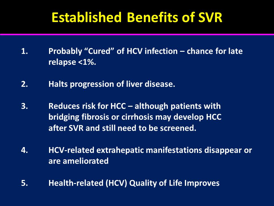 Established Benefits of SVR 1.Probably Cured of HCV infection – chance for late relapse <1%.