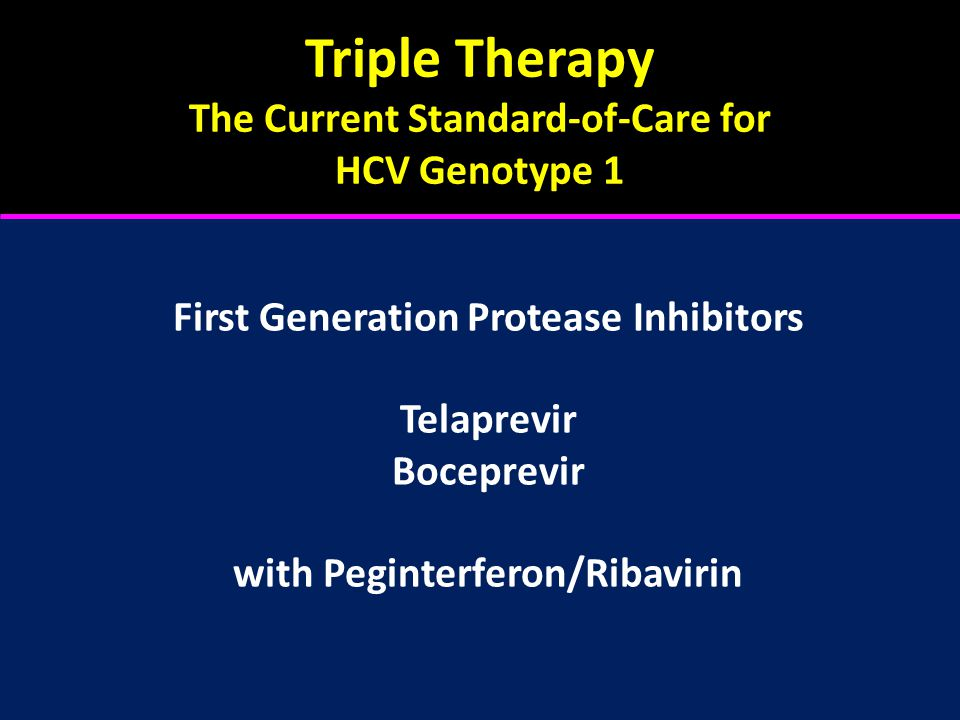 Triple Therapy The Current Standard-of-Care for HCV Genotype 1 First Generation Protease Inhibitors Telaprevir Boceprevir with Peginterferon/Ribavirin