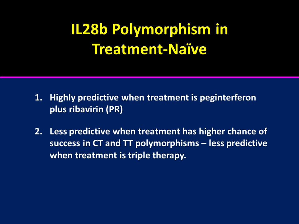 IL28b Polymorphism in Treatment-Naïve 1.Highly predictive when treatment is peginterferon plus ribavirin (PR) 2.Less predictive when treatment has higher chance of success in CT and TT polymorphisms – less predictive when treatment is triple therapy.