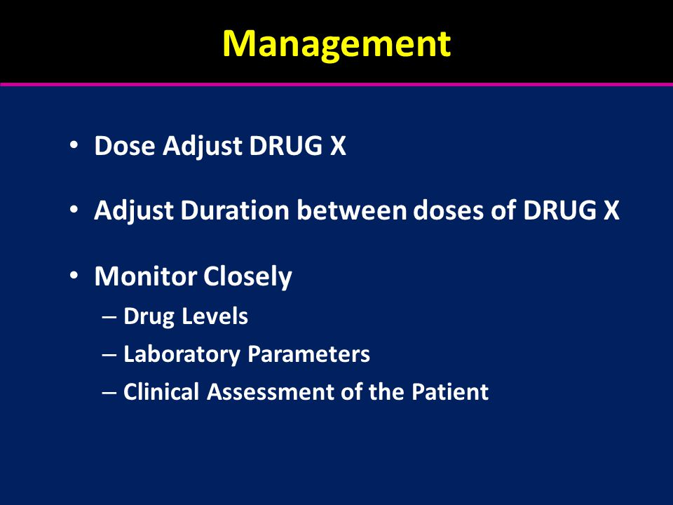 Management Dose Adjust DRUG X Adjust Duration between doses of DRUG X Monitor Closely – Drug Levels – Laboratory Parameters – Clinical Assessment of the Patient