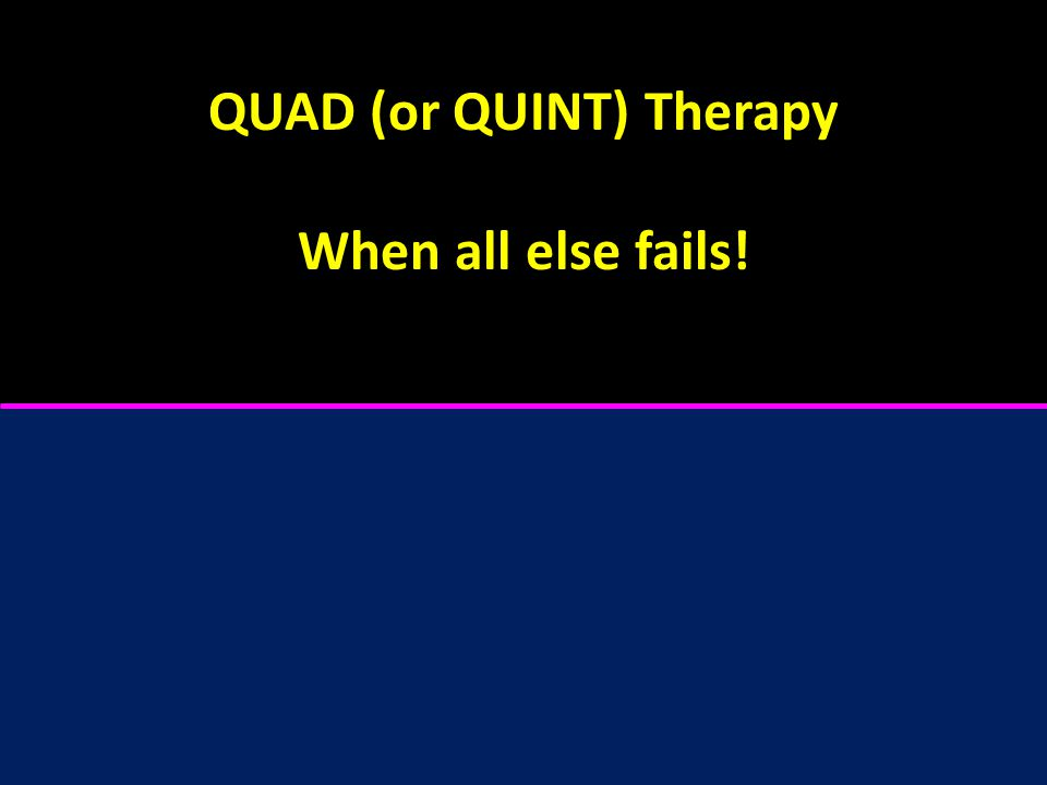 QUAD (or QUINT) Therapy When all else fails!