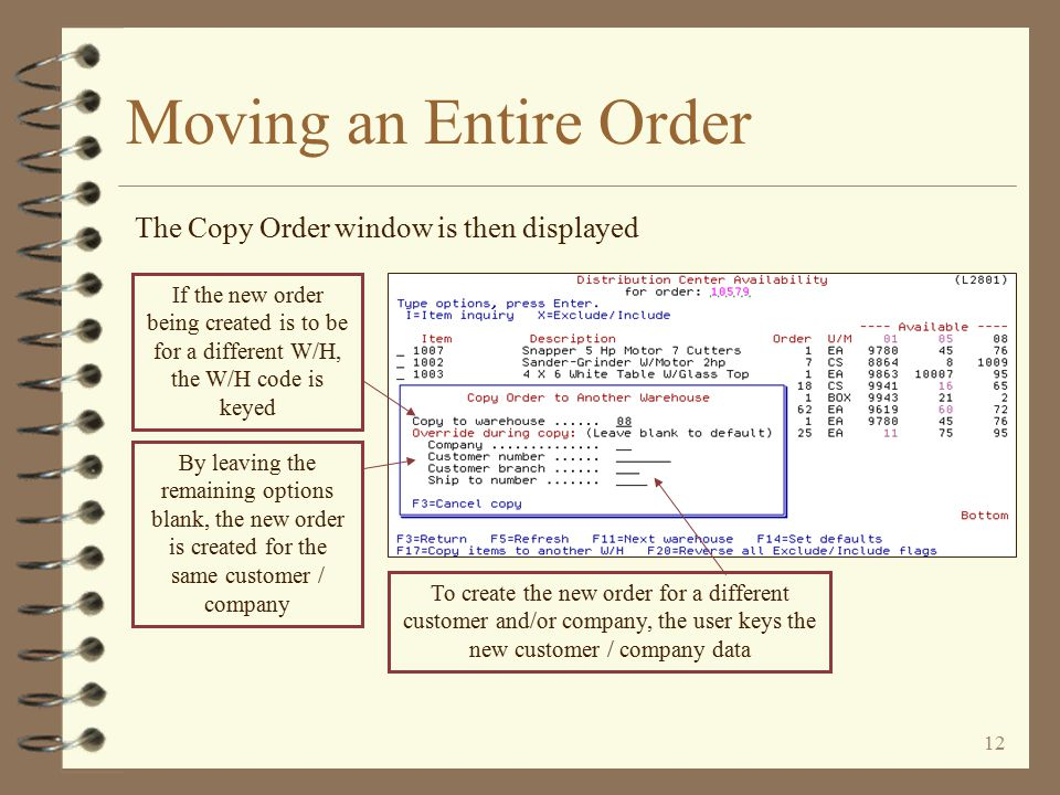 11 Moving an Entire Order An order 'move' is initiated by pressing a function key The user presses function key F17=Copy items to another W/H to initiate an order move If any item was 'excluded' from the copy, the item number would be displayed in RED In this example, all items are to be 'included' in the copy (this is to be a complete order 'move' from W/H 01 to W/H 08) Items may be 'excluded' from the copy by using an option of 'X'
