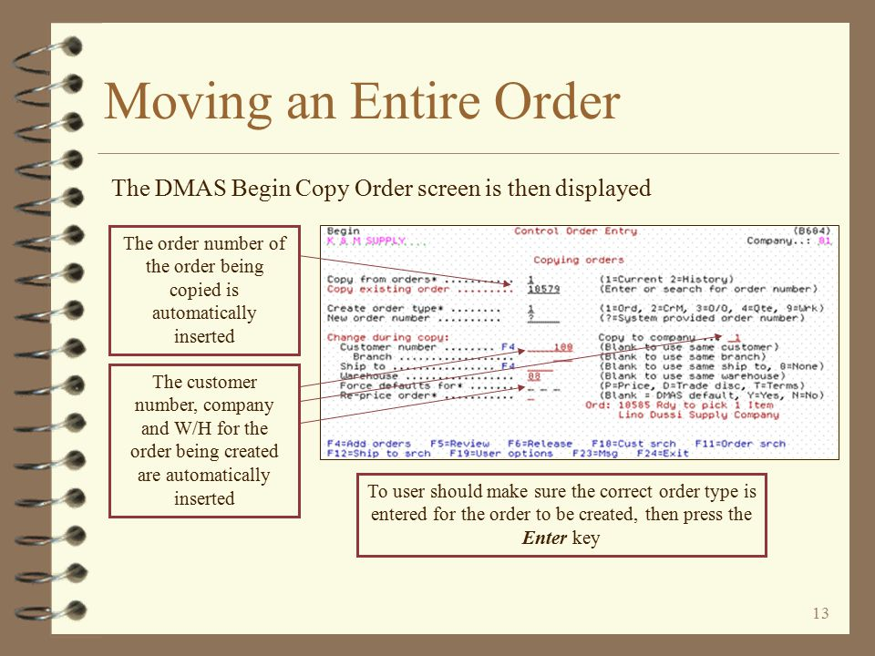 12 By leaving the remaining options blank, the new order is created for the same customer / company Moving an Entire Order The Copy Order window is then displayed If the new order being created is to be for a different W/H, the W/H code is keyed To create the new order for a different customer and/or company, the user keys the new customer / company data