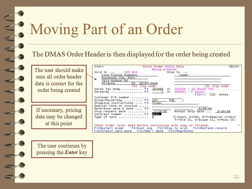 21 The customer number, company and W/H for the order being created are automatically inserted Moving Part of an Order The DMAS Begin Copy Order screen is then displayed The order number of the order being copied is automatically inserted To user should make sure the correct order type is entered for the order to be created, then press the Enter key