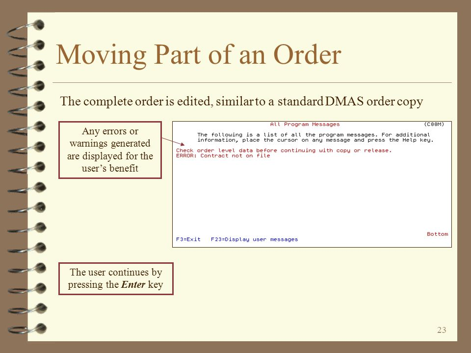 22 If necessary, pricing data may be changed at this point Moving Part of an Order The DMAS Order Header is then displayed for the order being created The user should make sure all order header data is correct for the order being created The user continues by pressing the Enter key