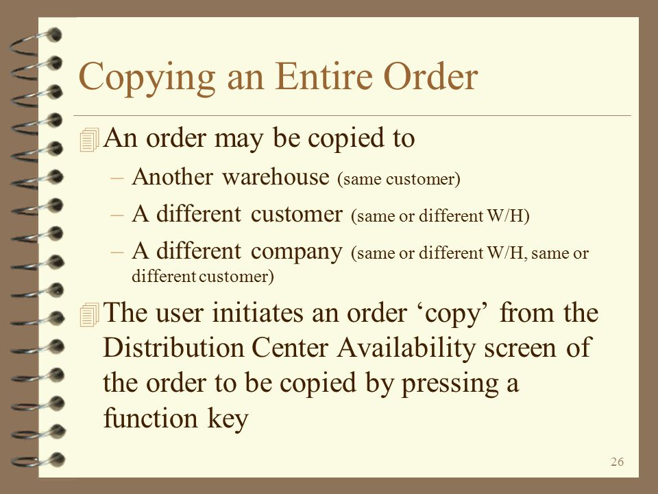 25 All items that were 'included' in the copy are then deleted from the contributing order – thereby making the operation a 'move' Moving Part of an Order The user now decides if the copy just performed was a 'copy' or a 'move' If the user intended for this to be a 'move', he presses the Enter key Since this example was a 'move' of selected lines within the order, only the copied lines in the contributing order are deleted and the user is returned to the remaining lines of the originating order Return to Advanced Order Copy Summary