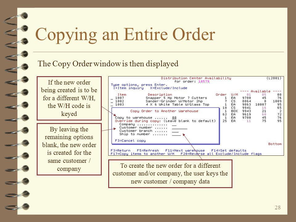 27 Copying an Entire Order An order 'copy' is initiated by pressing a function key The user presses function key F17=Copy items to another W/H to initiate an order copy If any item was 'excluded' from the copy, the item number would be displayed in RED In this example, all items are to be 'included' in the copy (this is to be a complete order 'copy' from W/H 01 to W/H 08) Items may be 'excluded' from the copy by using an option of 'X'