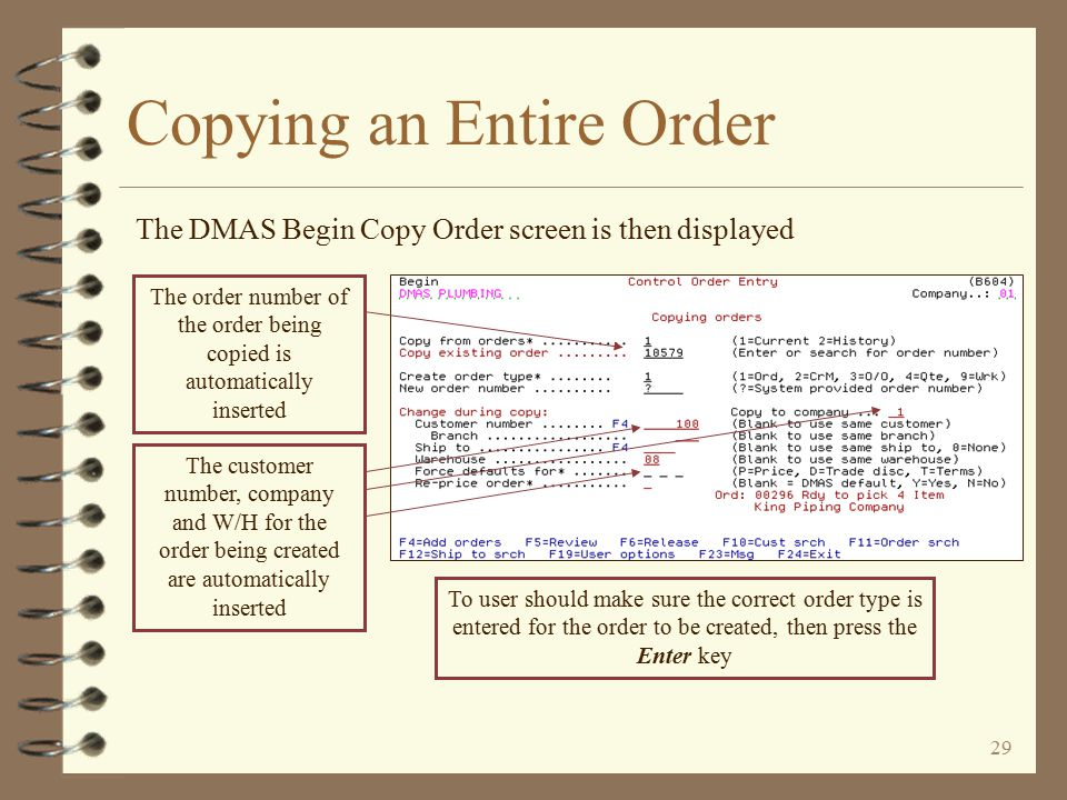 28 By leaving the remaining options blank, the new order is created for the same customer / company Copying an Entire Order The Copy Order window is then displayed If the new order being created is to be for a different W/H, the W/H code is keyed To create the new order for a different customer and/or company, the user keys the new customer / company data