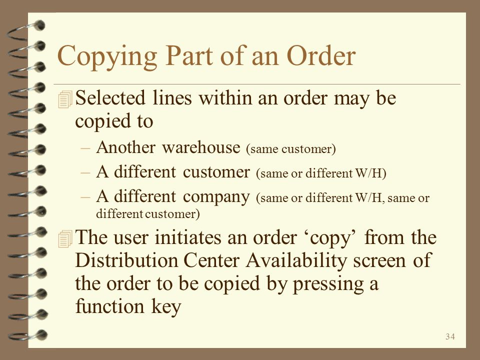 33 Since this example is a 'copy' (the user presses F3), nothing is deleted from the originating order Copying an Entire Order The user now decides if the copy just performed was a 'copy' or a 'move' If the user intended for this to be a 'copy', he presses F3 to Cancel Since this example is a 'copy' of the entire order, the entire contributing order is left in tact and the user is returned to the line items of the originating order Return to Advanced Order Copy Summary