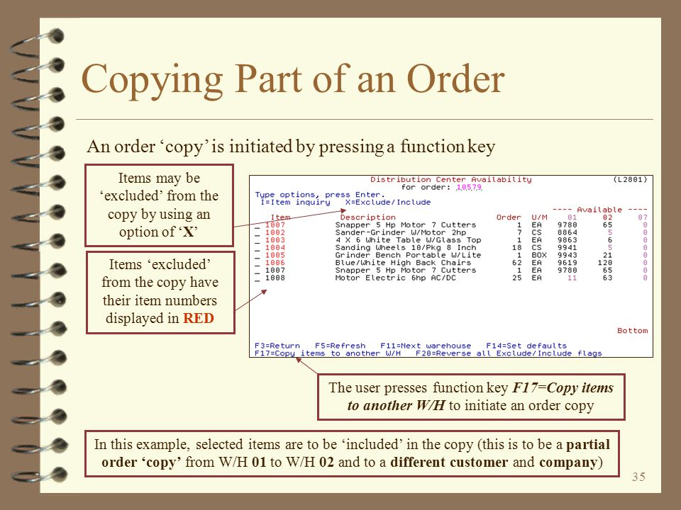34 Copying Part of an Order 4 Selected lines within an order may be copied to –Another warehouse (same customer) –A different customer (same or different W/H) –A different company (same or different W/H, same or different customer) 4 The user initiates an order 'copy' from the Distribution Center Availability screen of the order to be copied by pressing a function key
