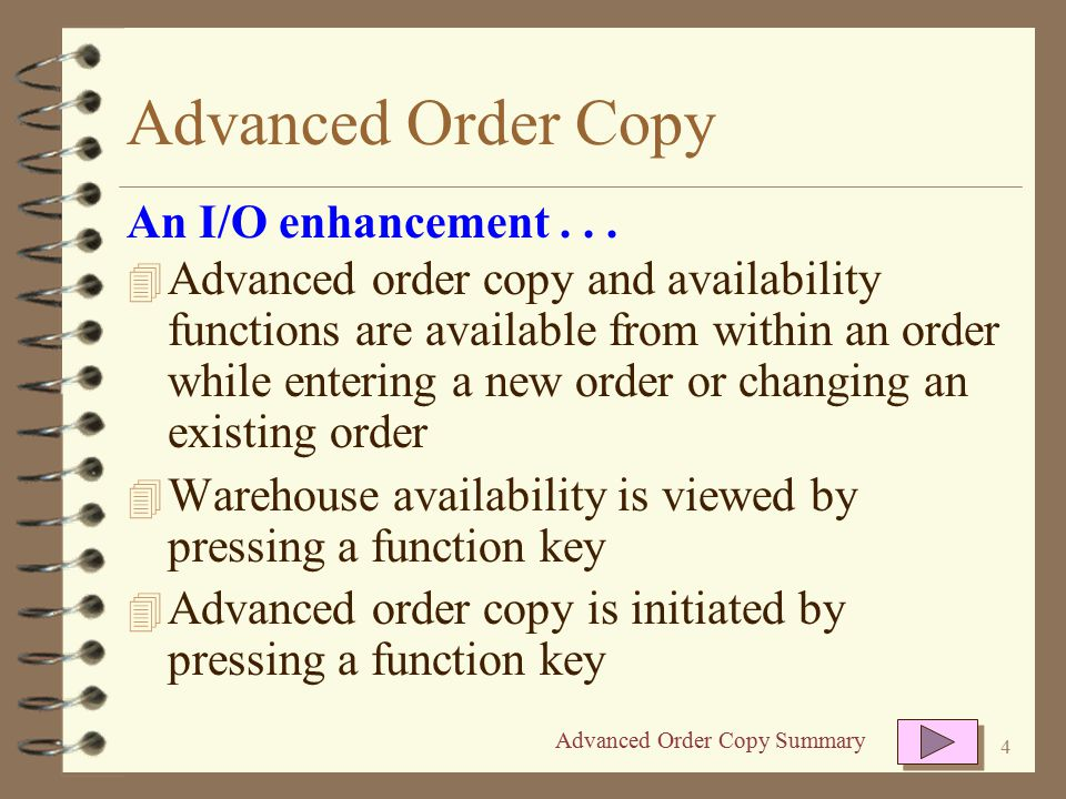 3 Advanced Order Copy 4 Displays item availability for up to 3 warehouses at a time for each item in the current order 4 Copies or moves line items from the order being viewed to a new order 4 The entire contents of an order many be copied/moved 4 Selected line items of an order may be copied/moved An I/O enhancement...
