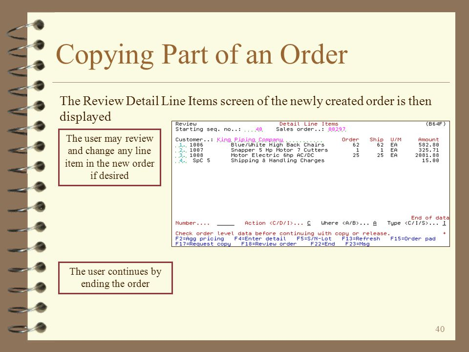 39 Copying Part of an Order The complete order is edited, similar to a standard DMAS order copy Any errors or warnings generated are displayed for the user's benefit The user continues by pressing the Enter key