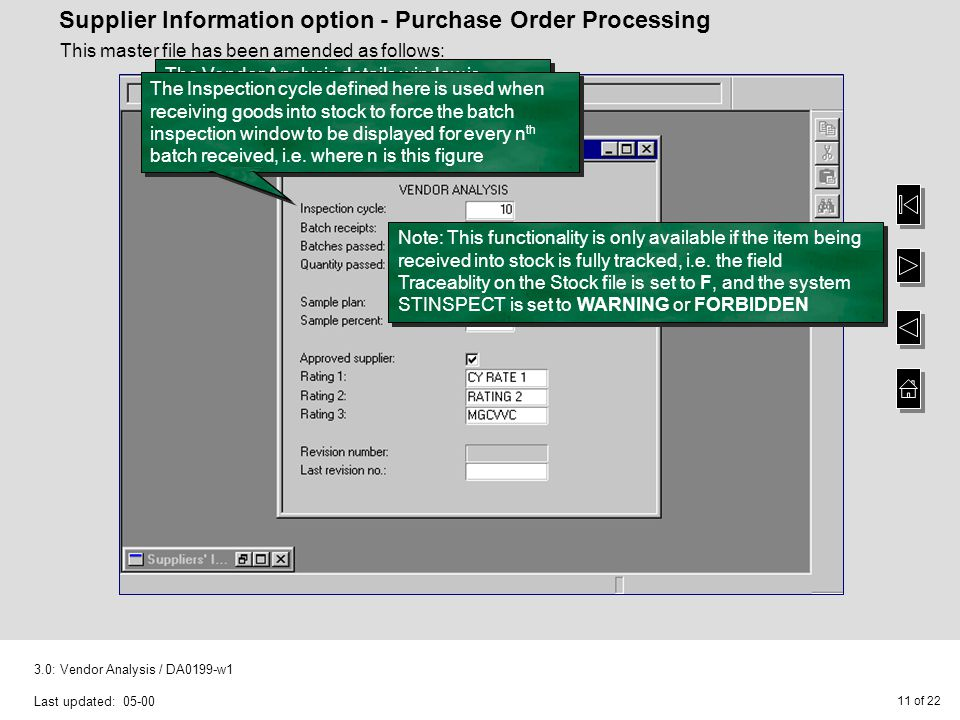 11 of : Vendor Analysis / DA0199-w1 Last updated: Supplier Information option - Purchase Order Processing This master file has been amended as follows: The Vendor Analysis details window is displayed if you select F4-Vendor from the Supplier Information entry window The Inspection cycle defined here is used when receiving goods into stock to force the batch inspection window to be displayed for every n th batch received, i.e.