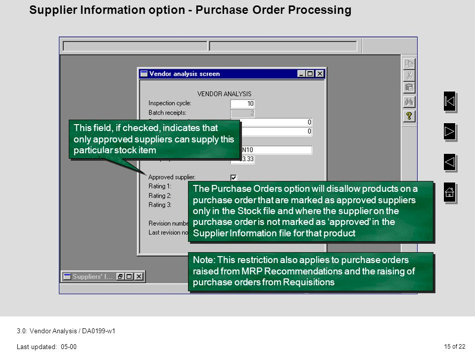 15 of : Vendor Analysis / DA0199-w1 Last updated: Supplier Information option - Purchase Order Processing This field, if checked, indicates that only approved suppliers can supply this particular stock item The Purchase Orders option will disallow products on a purchase order that are marked as approved suppliers only in the Stock file and where the supplier on the purchase order is not marked as 'approved' in the Supplier Information file for that product Note: This restriction also applies to purchase orders raised from MRP Recommendations and the raising of purchase orders from Requisitions